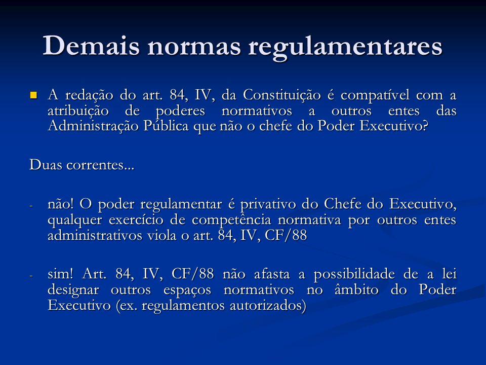 Demais normas regulamentares A redação do art. 84, IV, da Constituição é compatível com a atribuição de poderes normativos a outros entes das Administ