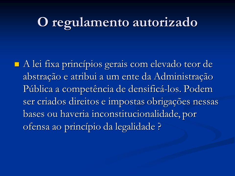 O regulamento autorizado A lei fixa princípios gerais com elevado teor de abstração e atribui a um ente da Administração Pública a competência de dens