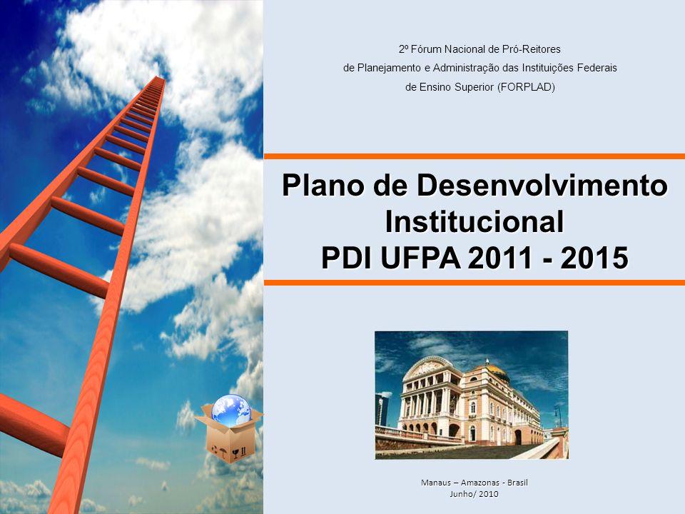 Plano de Desenvolvimento Institucional PDI UFPA 2011 - 2015 Manaus – Amazonas - Brasil Junho/ 2010 2º Fórum Nacional de Pró-Reitores de Planejamento e