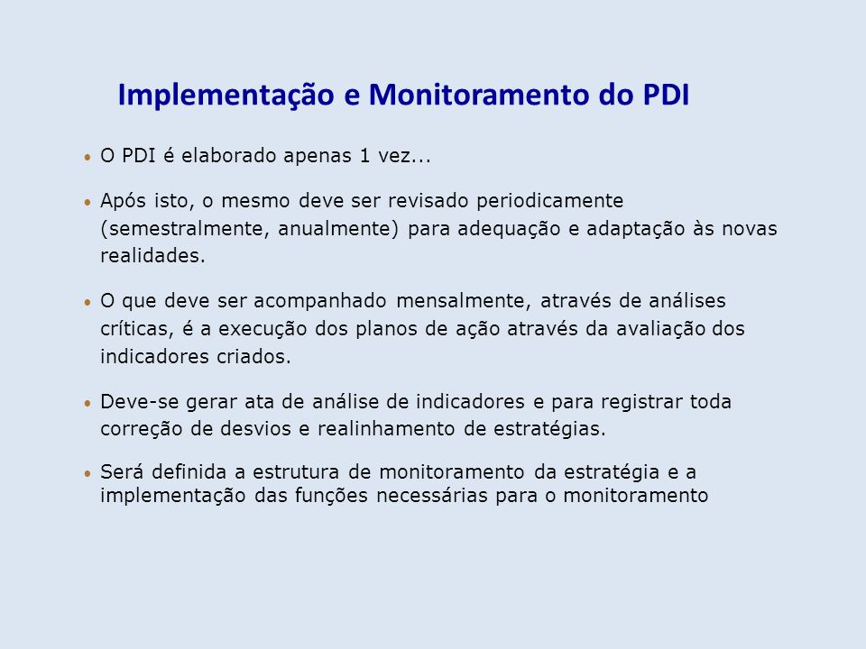 Implementação e Monitoramento do PDI O PDI é elaborado apenas 1 vez... Após isto, o mesmo deve ser revisado periodicamente (semestralmente, anualmente