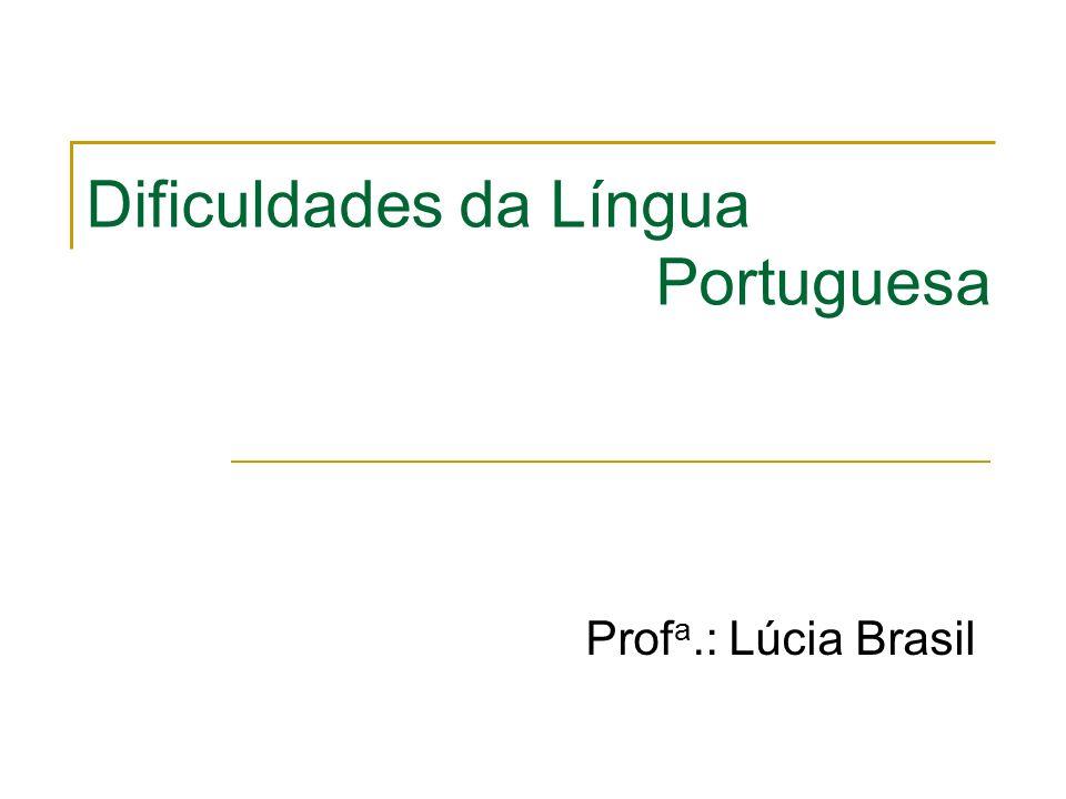 Dificuldades da Língua Portuguesa Prof a.: Lúcia Brasil