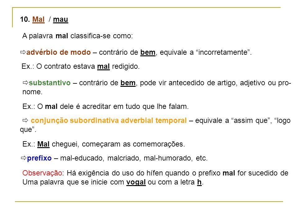 10. Mal / mau A palavra mal classifica-se como: advérbio de modo – contrário de bem, equivale a incorretamente. Ex.: O contrato estava mal redigido. s