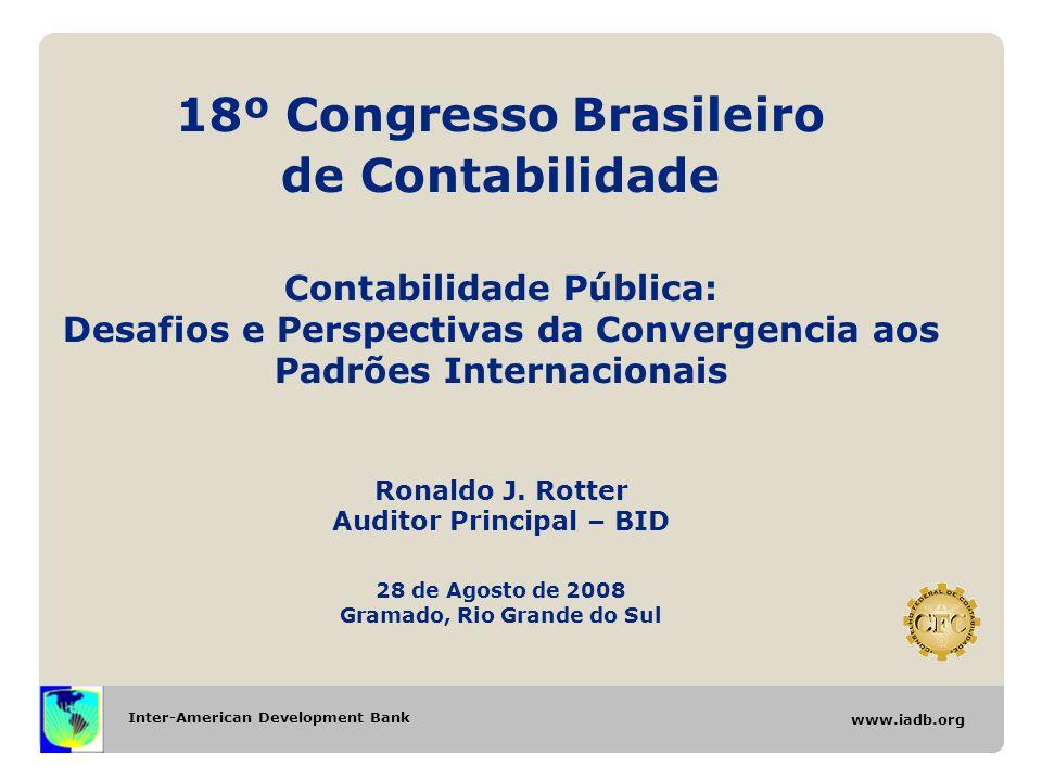 Inter-American Development Bank www.iadb.org 18º Congresso Brasileiro de Contabilidade Contabilidade Pública: Desafios e Perspectivas da Convergencia aos Padrões Internacionais Ronaldo J.
