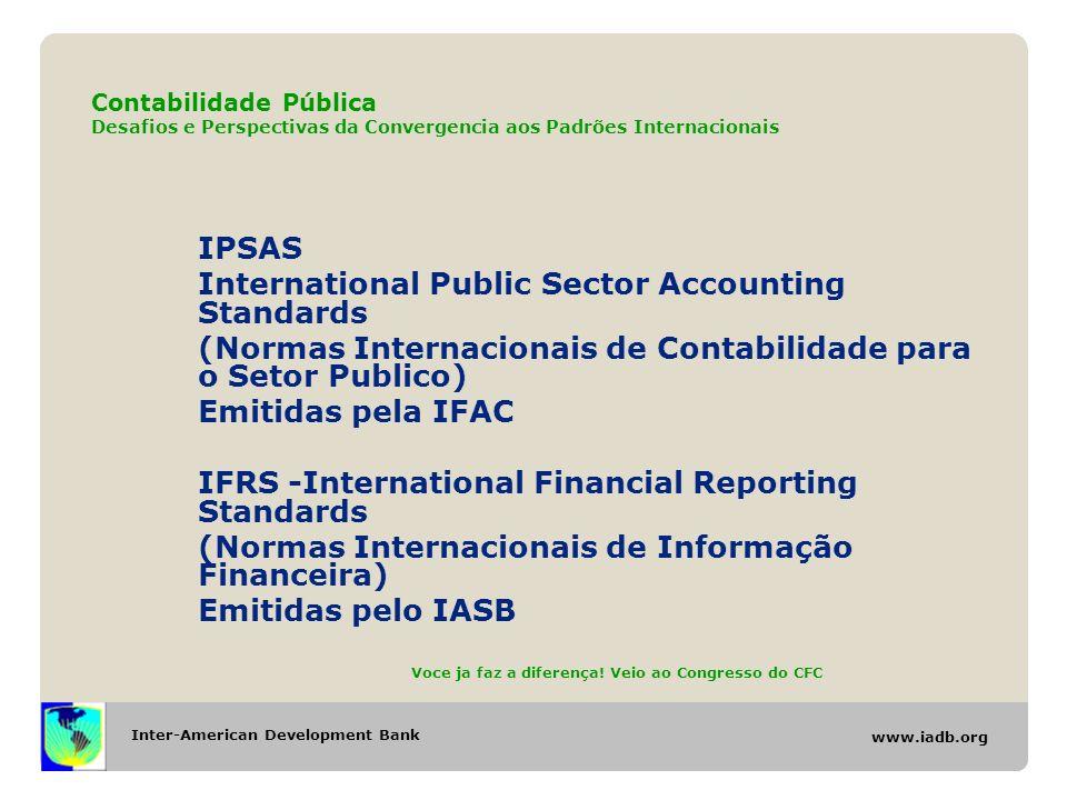 Inter-American Development Bank www.iadb.org Contabilidade Pública Desafios e Perspectivas da Convergencia aos Padrões Internacionais IPSAS International Public Sector Accounting Standards (Normas Internacionais de Contabilidade para o Setor Publico) Emitidas pela IFAC IFRS -International Financial Reporting Standards (Normas Internacionais de Informação Financeira) Emitidas pelo IASB Voce ja faz a diferença.