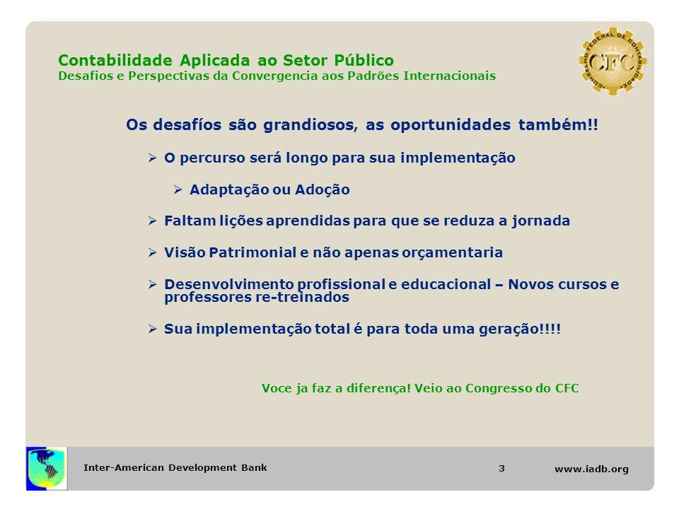 Inter-American Development Bank www.iadb.org Contabilidade Aplicada ao Setor Público Desafios e Perspectivas da Convergencia aos Padrões Internacionais Os desafíos são grandiosos, as oportunidades também!.