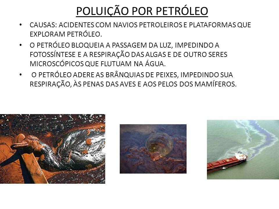 POLUIÇÃO POR PETRÓLEO CAUSAS: ACIDENTES COM NAVIOS PETROLEIROS E PLATAFORMAS QUE EXPLORAM PETRÓLEO. O PETRÓLEO BLOQUEIA A PASSAGEM DA LUZ, IMPEDINDO A