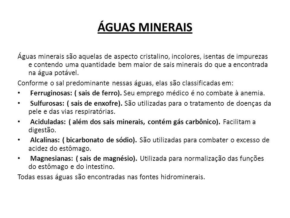 ÁGUAS MINERAIS Águas minerais são aquelas de aspecto cristalino, incolores, isentas de impurezas e contendo uma quantidade bem maior de sais minerais