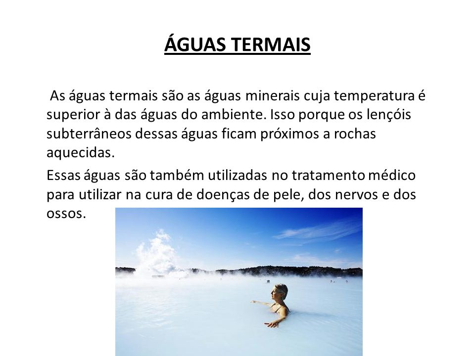 ÁGUAS TERMAIS As águas termais são as águas minerais cuja temperatura é superior à das águas do ambiente. Isso porque os lençóis subterrâneos dessas á