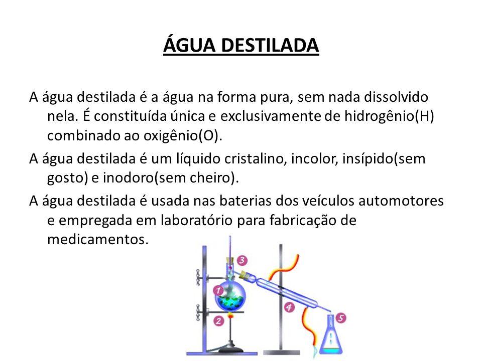 ÁGUA DESTILADA A água destilada é a água na forma pura, sem nada dissolvido nela. É constituída única e exclusivamente de hidrogênio(H) combinado ao o