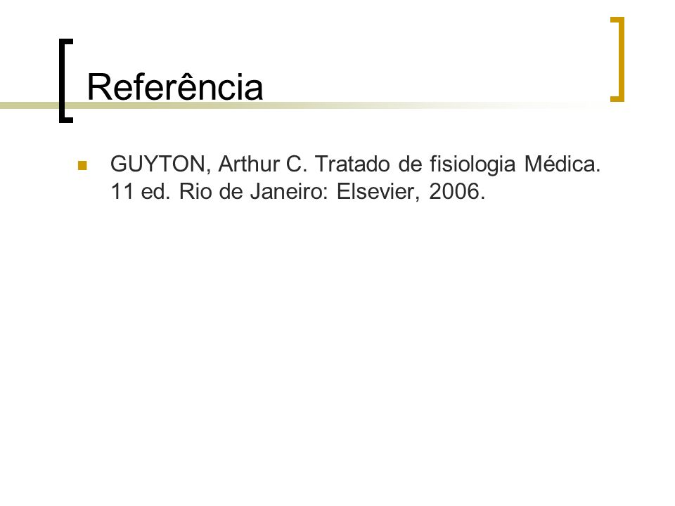 Referência GUYTON, Arthur C. Tratado de fisiologia Médica. 11 ed. Rio de Janeiro: Elsevier, 2006.