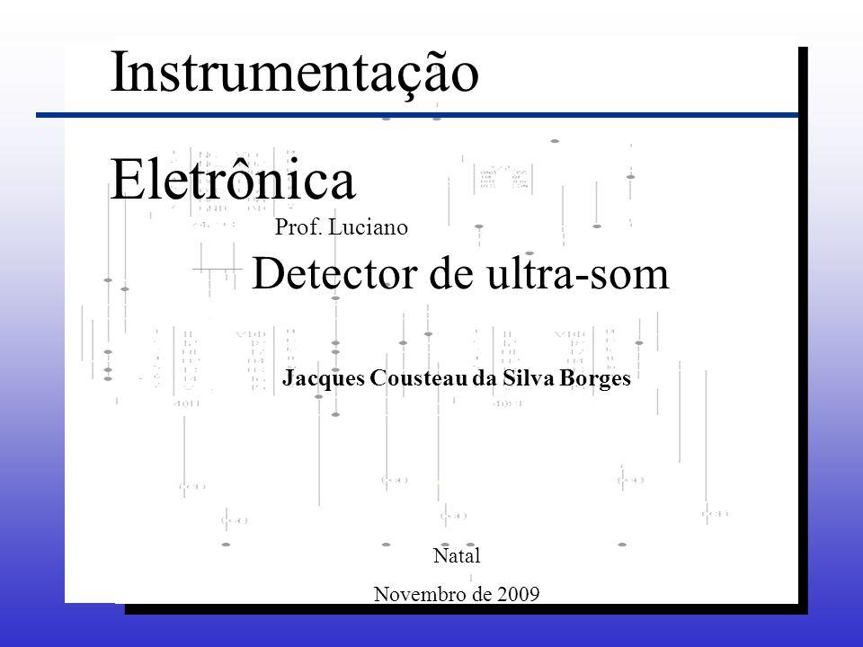 Instrumentação Eletrônica Detector de ultra-som Jacques Cousteau da Silva Borges Natal Novembro de 2009 Prof. Luciano