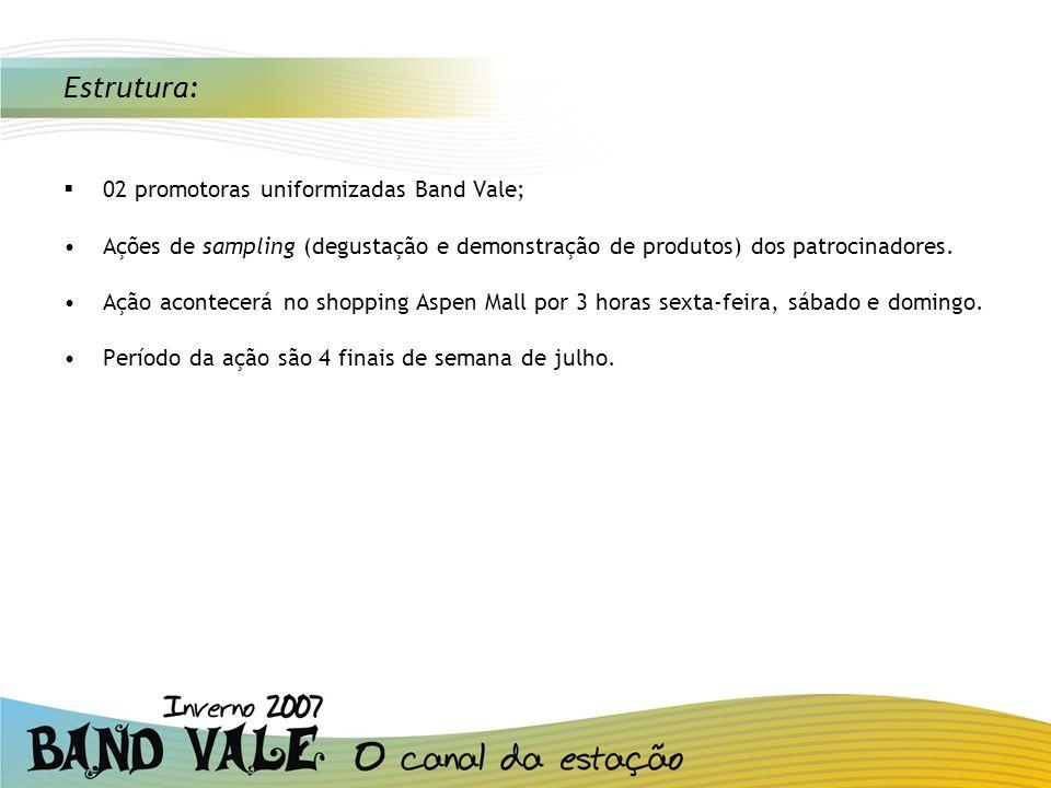 Estrutura: 02 promotoras uniformizadas Band Vale; Ações de sampling (degustação e demonstração de produtos) dos patrocinadores. Ação acontecerá no sho