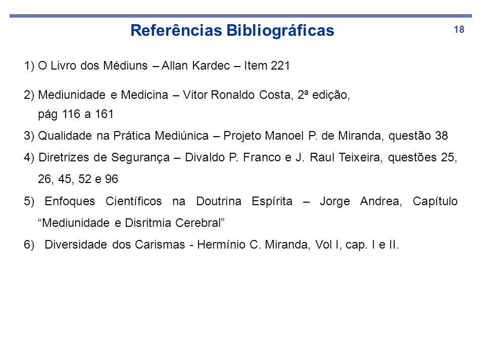 18 1) O Livro dos Médiuns – Allan Kardec – Item 221 2) Mediunidade e Medicina – Vitor Ronaldo Costa, 2ª edição, pág 116 a 161 3) Qualidade na Prática