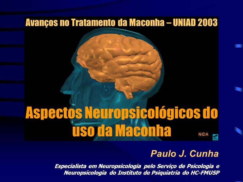Aspectos Neuropsicológicos do uso da Maconha Paulo J. Cunha NIDA Avanços no Tratamento da Maconha – UNIAD 2003 Especialista em Neuropsicologia pelo Se