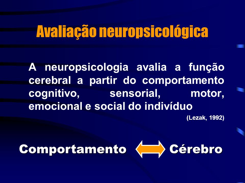 Avaliação neuropsicológica A neuropsicologia avalia a função cerebral a partir do comportamento cognitivo, sensorial, motor, emocional e social do ind