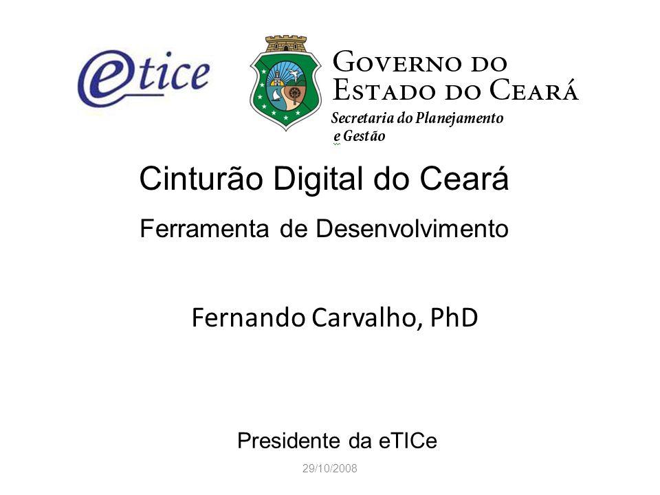 29/10/2008 Cinturão Digital do Ceará Ferramenta de Desenvolvimento Fernando Carvalho, PhD Presidente da eTICe