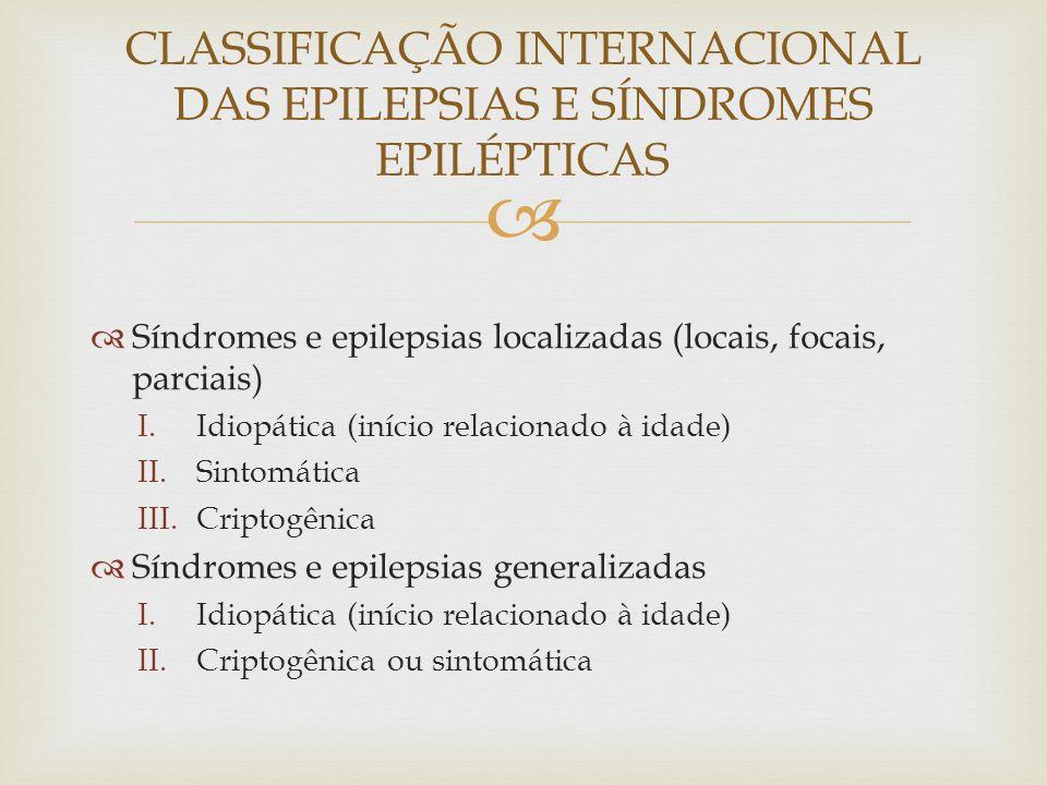 Síndromes e epilepsias localizadas (locais, focais, parciais) I.Idiopática (início relacionado à idade) II.Sintomática III.Criptogênica Síndromes e epilepsias generalizadas I.Idiopática (início relacionado à idade) II.Criptogênica ou sintomática CLASSIFICAÇÃO INTERNACIONAL DAS EPILEPSIAS E SÍNDROMES EPILÉPTICAS