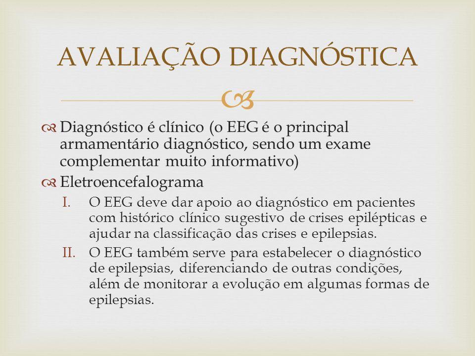 Diagnóstico é clínico (o EEG é o principal armamentário diagnóstico, sendo um exame complementar muito informativo) Eletroencefalograma I.O EEG deve dar apoio ao diagnóstico em pacientes com histórico clínico sugestivo de crises epilépticas e ajudar na classificação das crises e epilepsias.
