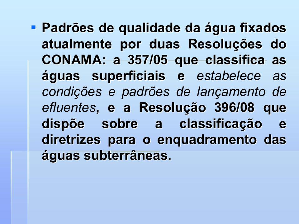 Padrões de qualidade da água fixados atualmente por duas Resoluções do CONAMA: a 357/05 que classifica as águas superficiais e, e a Resolução 396/08 q