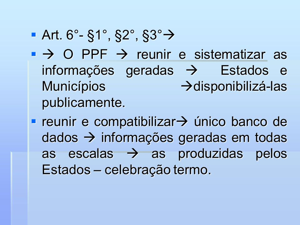 Art. 6°- §1°, §2°, §3° Art. 6°- §1°, §2°, §3° O PPF reunir e sistematizar as informações geradas Estados e Municípios disponibilizá-las publicamente.