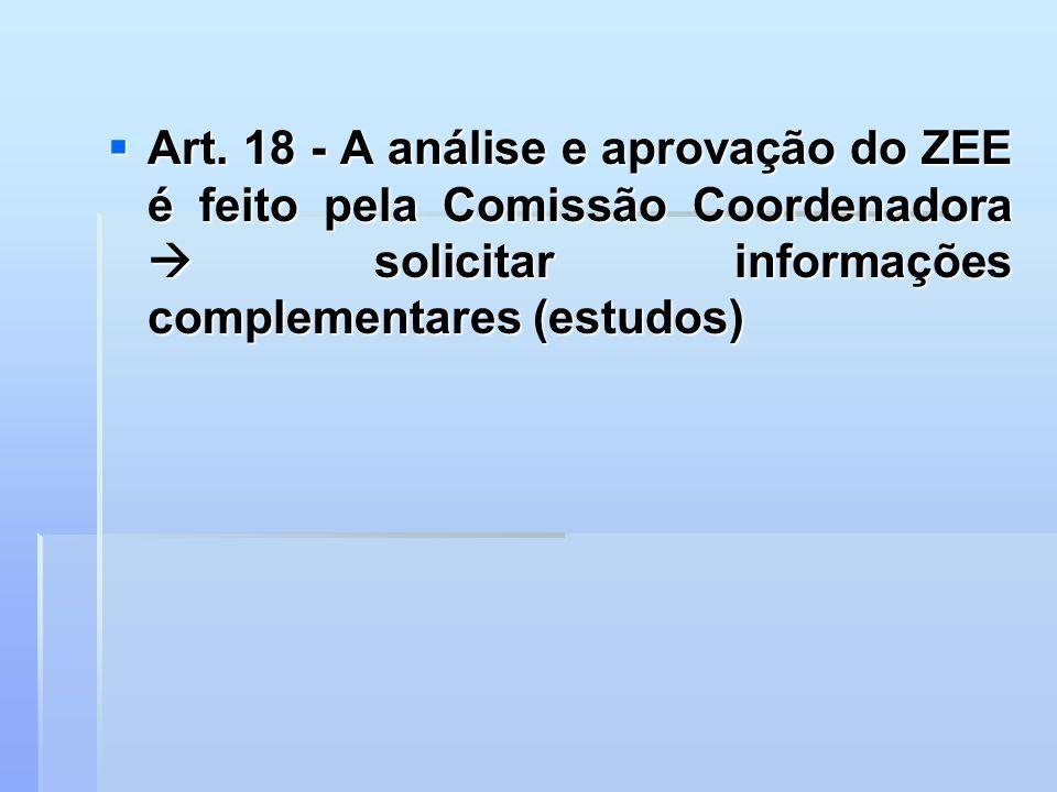 Art. 18 - A análise e aprovação do ZEE é feito pela Comissão Coordenadora solicitar informações complementares (estudos) Art. 18 - A análise e aprovaç
