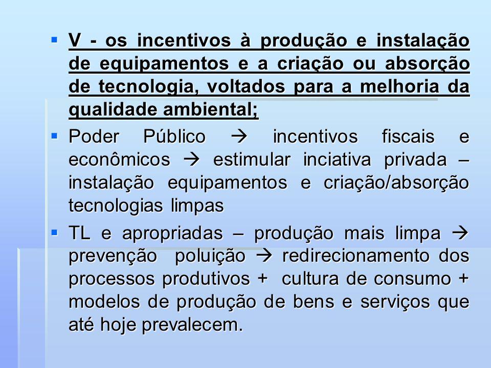 V - os incentivos à produção e instalação de equipamentos e a criação ou absorção de tecnologia, voltados para a melhoria da qualidade ambiental; V -