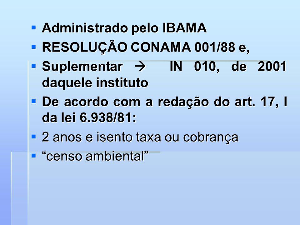 Administrado pelo IBAMA Administrado pelo IBAMA RESOLUÇÃO CONAMA 001/88 e, RESOLUÇÃO CONAMA 001/88 e, Suplementar IN 010, de 2001 daquele instituto Su