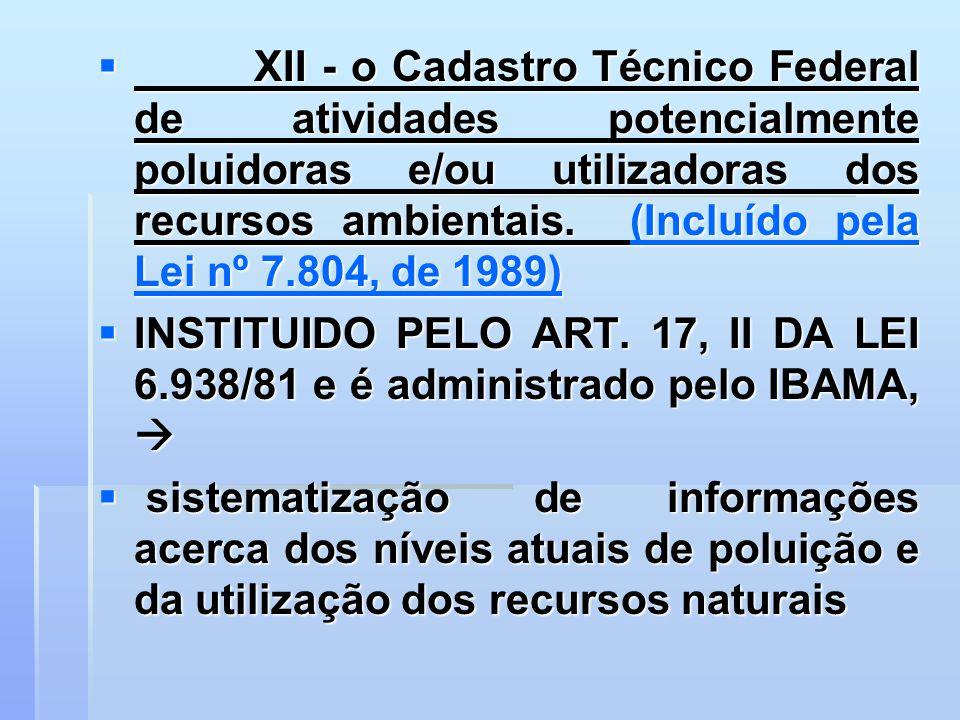 XII - o Cadastro Técnico Federal de atividades potencialmente poluidoras e/ou utilizadoras dos recursos ambientais. (Incluído pela Lei nº 7.804, de 19