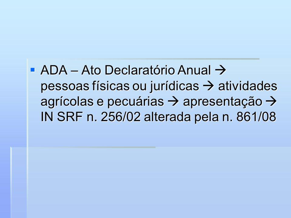 ADA – Ato Declaratório Anual pessoas físicas ou jurídicas atividades agrícolas e pecuárias apresentação IN SRF n. 256/02 alterada pela n. 861/08 ADA –