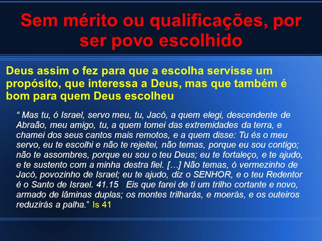 Sem mérito ou qualificações, por ser povo escolhido Deus assim o fez para que a escolha servisse um propósito, que interessa a Deus, mas que também é