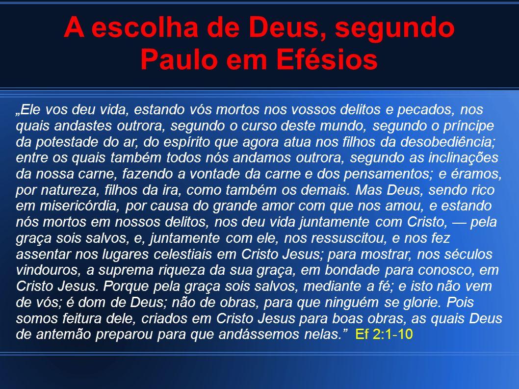 A escolha de Deus, segundo Paulo em Efésios Ele vos deu vida, estando vós mortos nos vossos delitos e pecados, nos quais andastes outrora, segundo o c