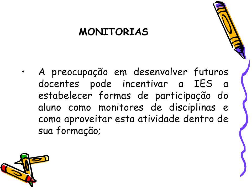 MONITORIAS A preocupação em desenvolver futuros docentes pode incentivar a IES a estabelecer formas de participação do aluno como monitores de discipl