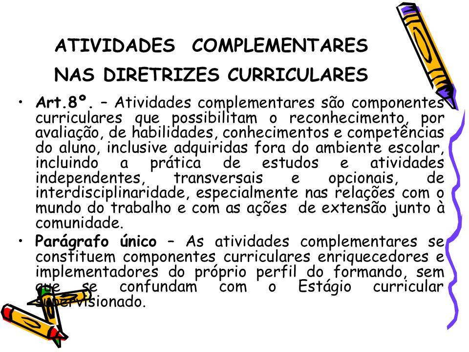 ATIVIDADES COMPLEMENTARES NAS DIRETRIZES CURRICULARES Art.8º. – Atividades complementares são componentes curriculares que possibilitam o reconhecimen
