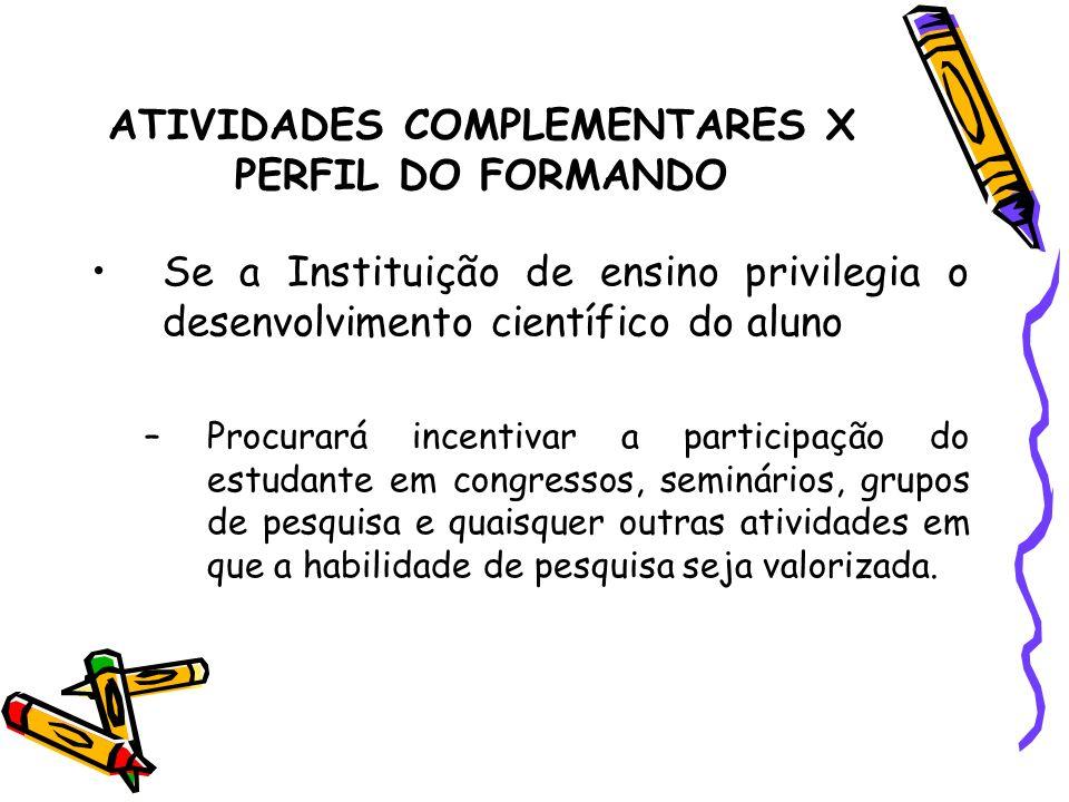 ATIVIDADES COMPLEMENTARES X PERFIL DO FORMANDO Se a Instituição de ensino privilegia o desenvolvimento científico do aluno –Procurará incentivar a par