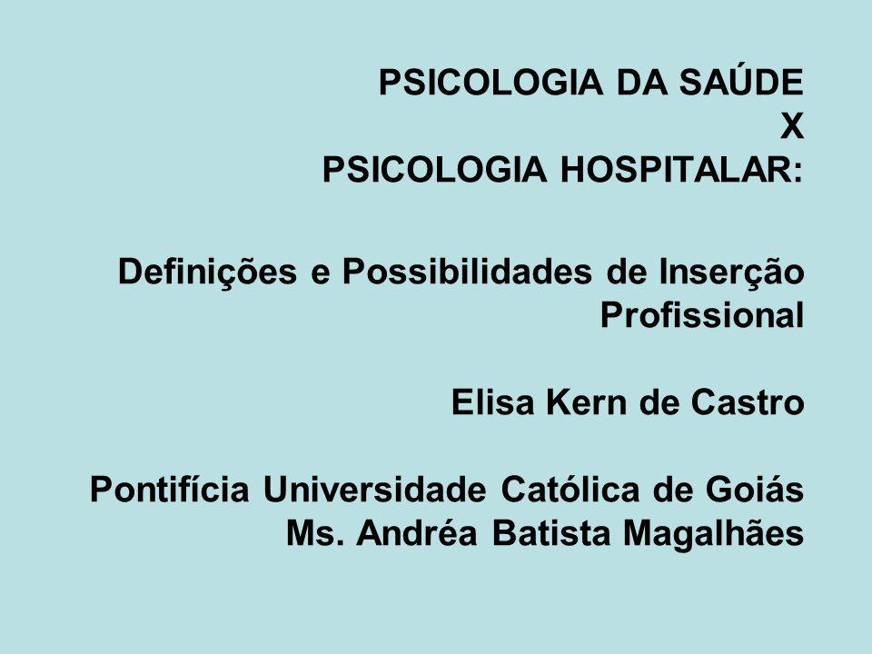 PSICOLOGIA DA SAÚDE X PSICOLOGIA HOSPITALAR: Definições e Possibilidades de Inserção Profissional Elisa Kern de Castro Pontifícia Universidade Católic