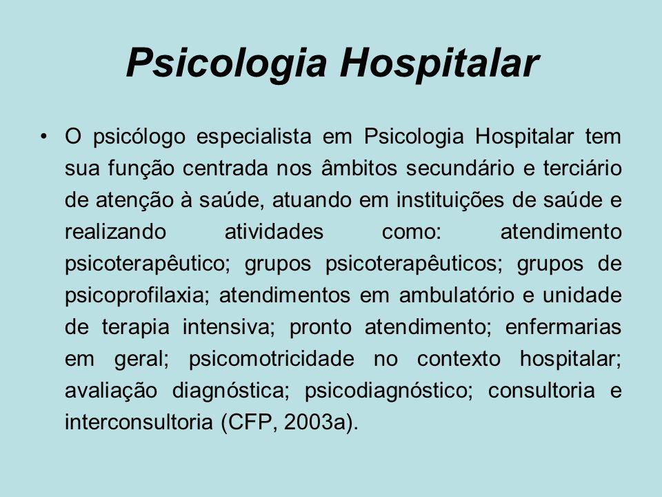 Psicologia Hospitalar O psicólogo especialista em Psicologia Hospitalar tem sua função centrada nos âmbitos secundário e terciário de atenção à saúde,