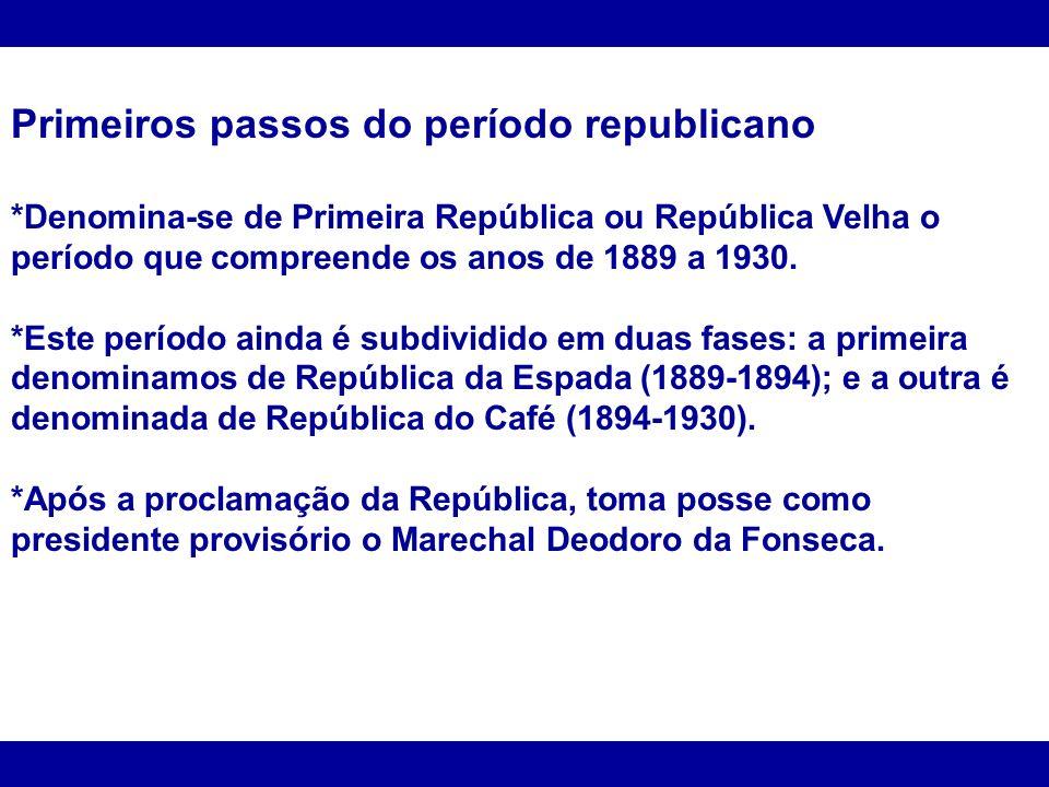 Primeiros passos do período republicano *Denomina-se de Primeira República ou República Velha o período que compreende os anos de 1889 a 1930. *Este p