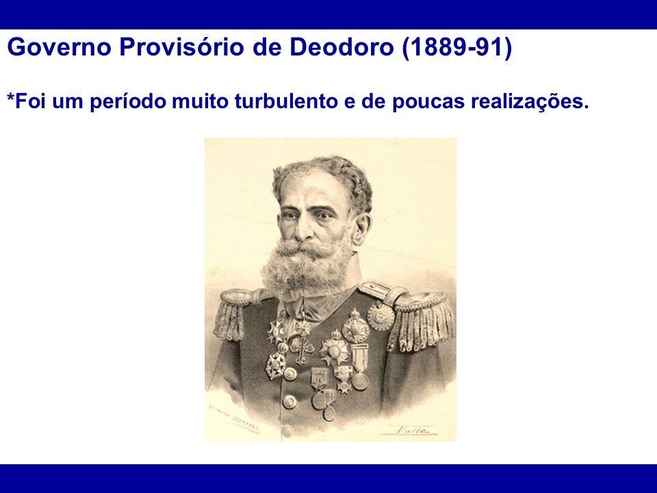 Governo Provisório de Deodoro (1889-91) *Foi um período muito turbulento e de poucas realizações.