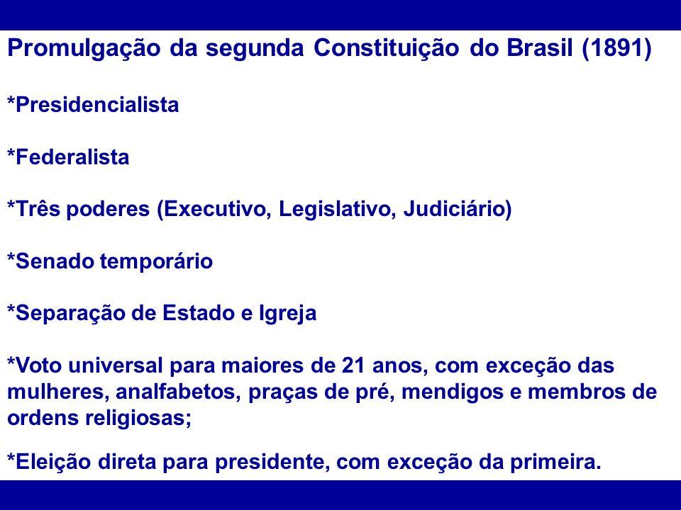 Promulgação da segunda Constituição do Brasil (1891) *Presidencialista *Federalista *Três poderes (Executivo, Legislativo, Judiciário) *Senado temporá