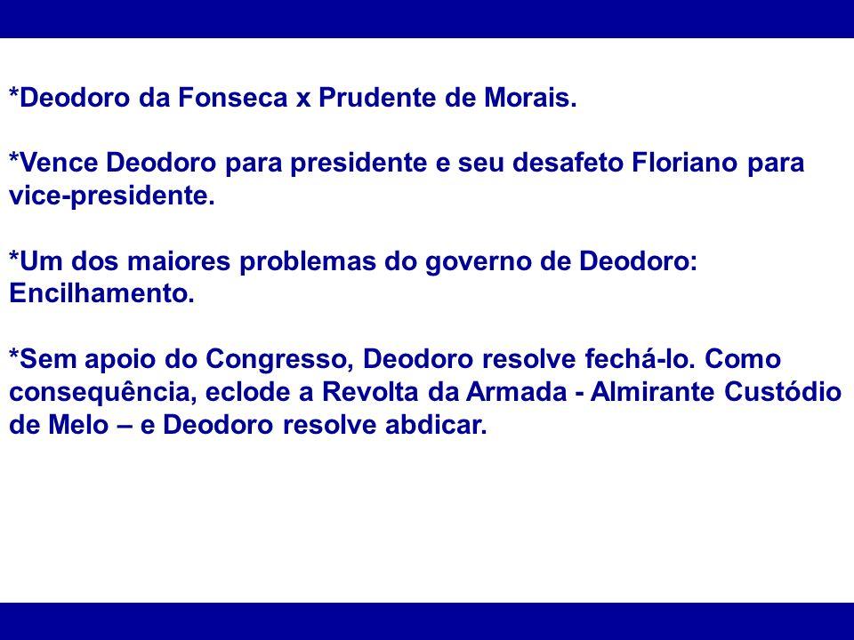 *Deodoro da Fonseca x Prudente de Morais. *Vence Deodoro para presidente e seu desafeto Floriano para vice-presidente. *Um dos maiores problemas do go