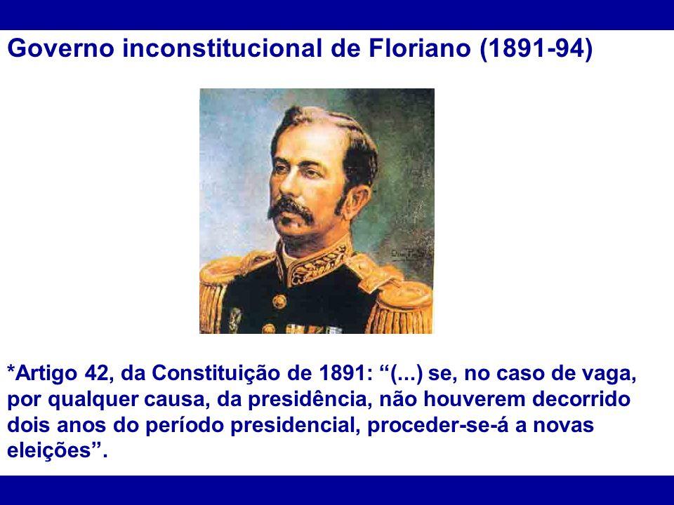 Governo inconstitucional de Floriano (1891-94) *Artigo 42, da Constituição de 1891: (...) se, no caso de vaga, por qualquer causa, da presidência, não