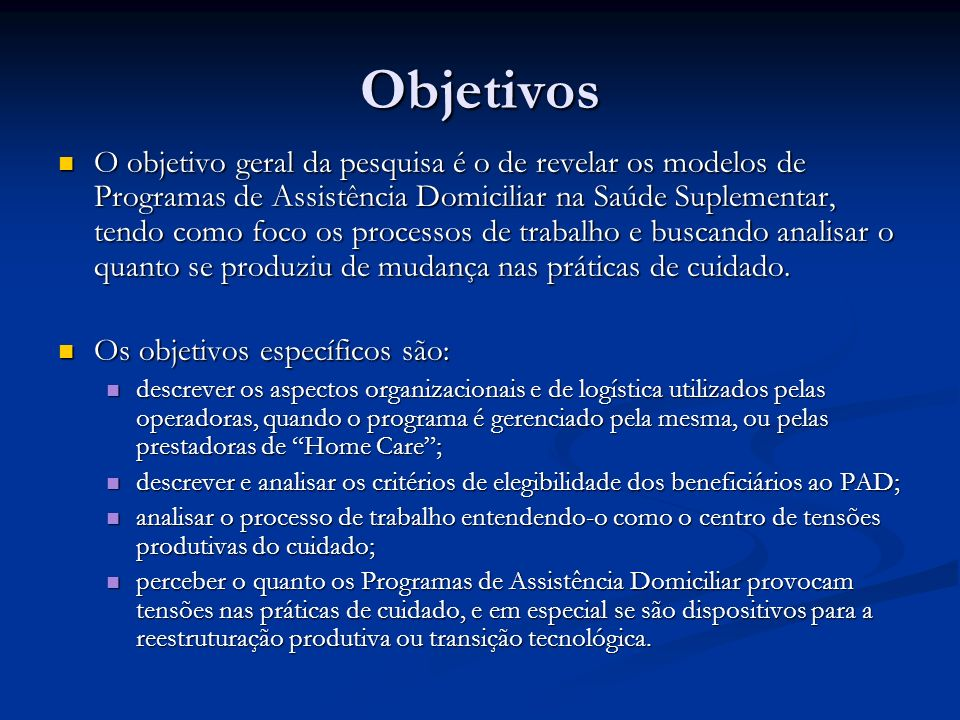 Objetivos O objetivo geral da pesquisa é o de revelar os modelos de Programas de Assistência Domiciliar na Saúde Suplementar, tendo como foco os proce