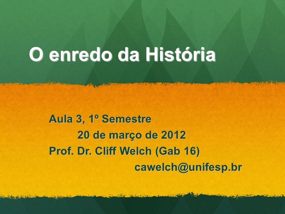 O enredo da História Aula 3, 1º Semestre 20 de março de 2012 Prof. Dr. Cliff Welch (Gab 16) cawelch@unifesp.br