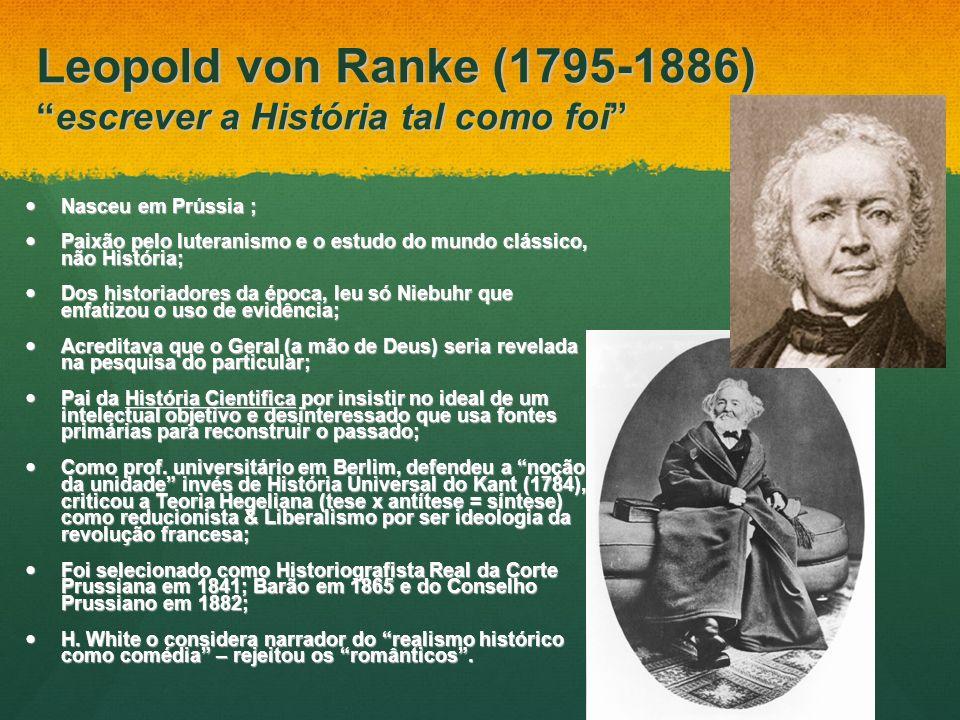 Leopold von Ranke (1795-1886)escrever a História tal como foi Nasceu em Prússia ; Nasceu em Prússia ; Paixão pelo luteranismo e o estudo do mundo clás