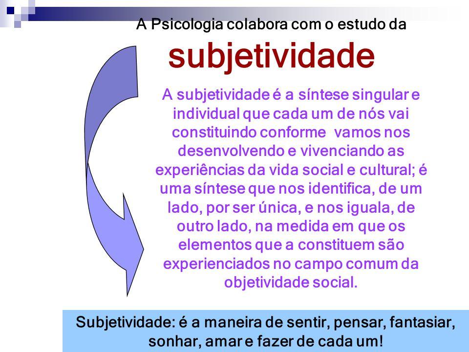 A Psicologia colabora com o estudo da subjetividade A subjetividade é a síntese singular e individual que cada um de nós vai constituindo conforme vam
