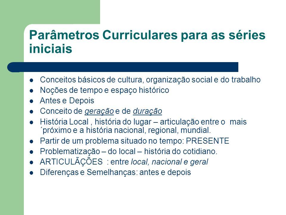 Parâmetros Curriculares para as séries iniciais Conceitos básicos de cultura, organização social e do trabalho Noções de tempo e espaço histórico Ante
