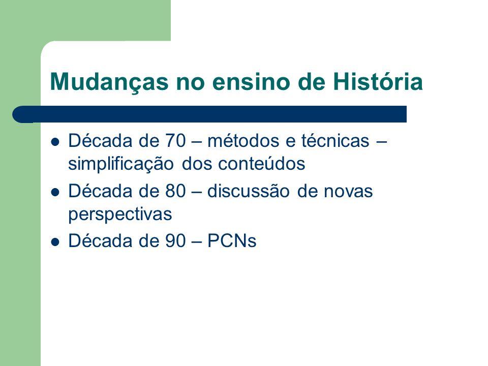 Mudanças no ensino de História Década de 70 – métodos e técnicas – simplificação dos conteúdos Década de 80 – discussão de novas perspectivas Década d