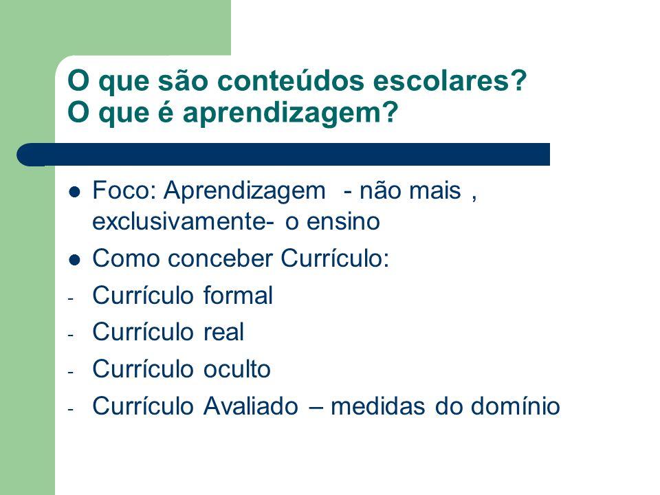 O que são conteúdos escolares? O que é aprendizagem? Foco: Aprendizagem - não mais, exclusivamente- o ensino Como conceber Currículo: - Currículo form