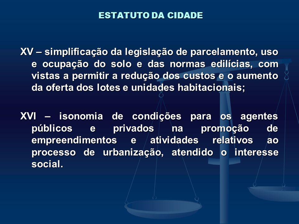 ESTATUTO DA CIDADE XV – simplificação da legislação de parcelamento, uso e ocupação do solo e das normas edilícias, com vistas a permitir a redução do