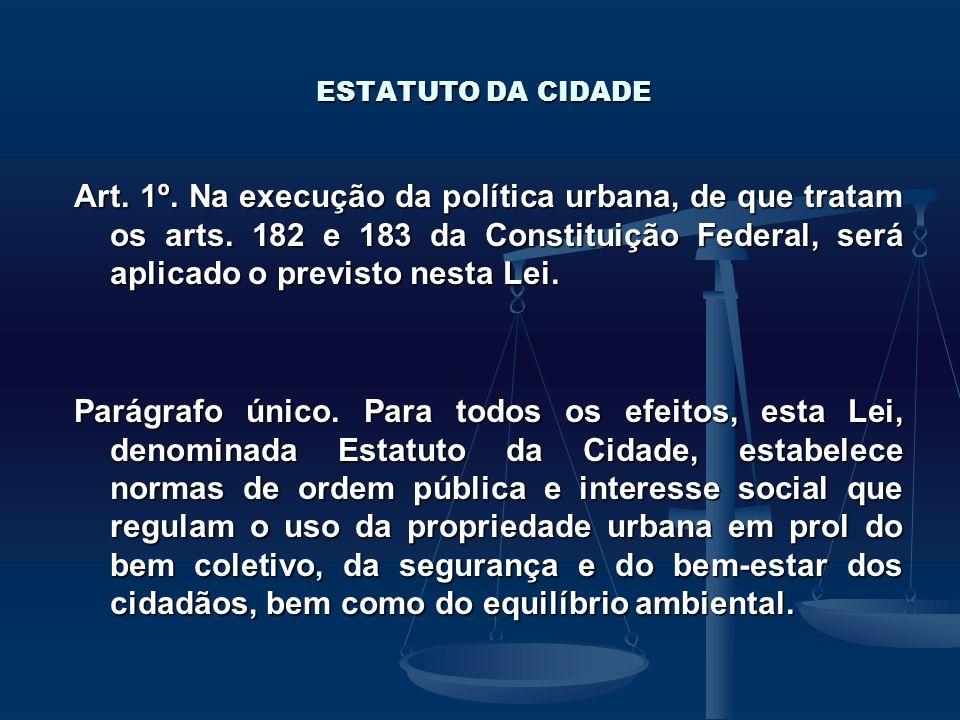 ESTATUTO DA CIDADE Art. 1º. Na execução da política urbana, de que tratam os arts. 182 e 183 da Constituição Federal, será aplicado o previsto nesta L